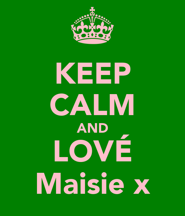 KEEP CALM AND LOVÉ Maisie x