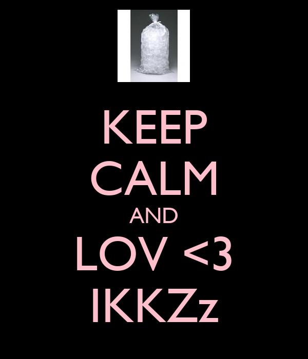 KEEP CALM AND LOV <3 IKKZz