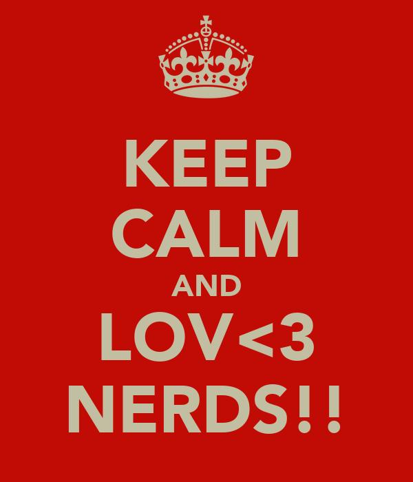 KEEP CALM AND LOV<3 NERDS!!