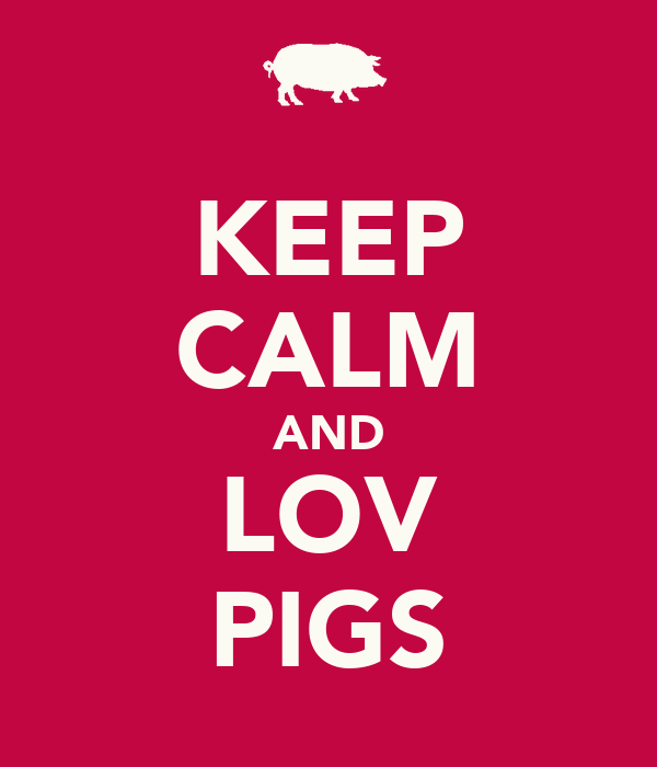 KEEP CALM AND LOV PIGS