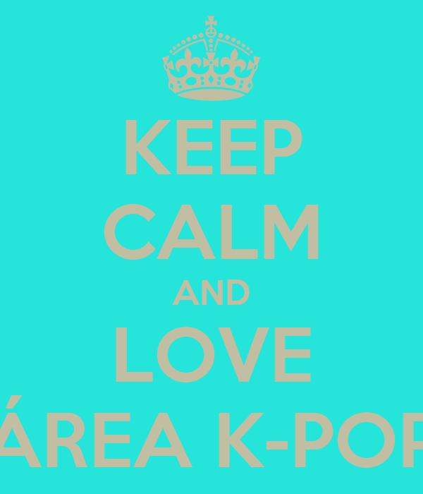 KEEP CALM AND LOVE ÁREA K-POP