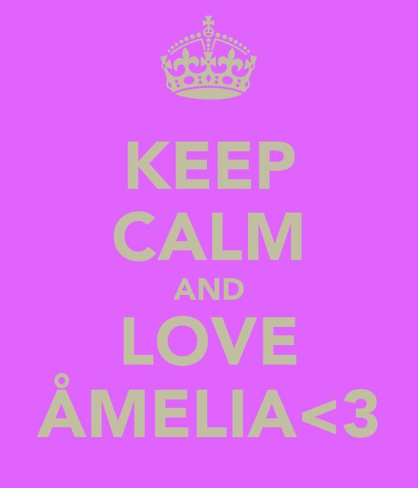 KEEP CALM AND LOVE ÅMELIA<3