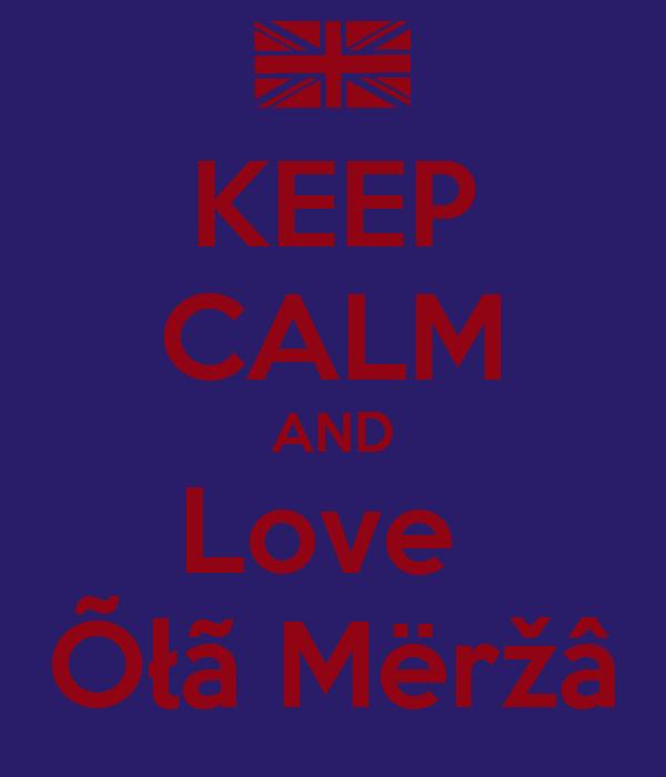 KEEP CALM AND Love  Õłã Mëržâ