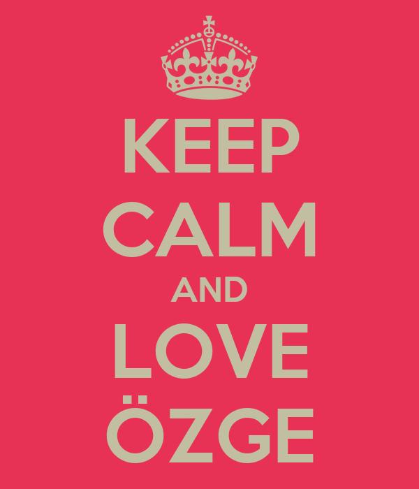 KEEP CALM AND LOVE ÖZGE