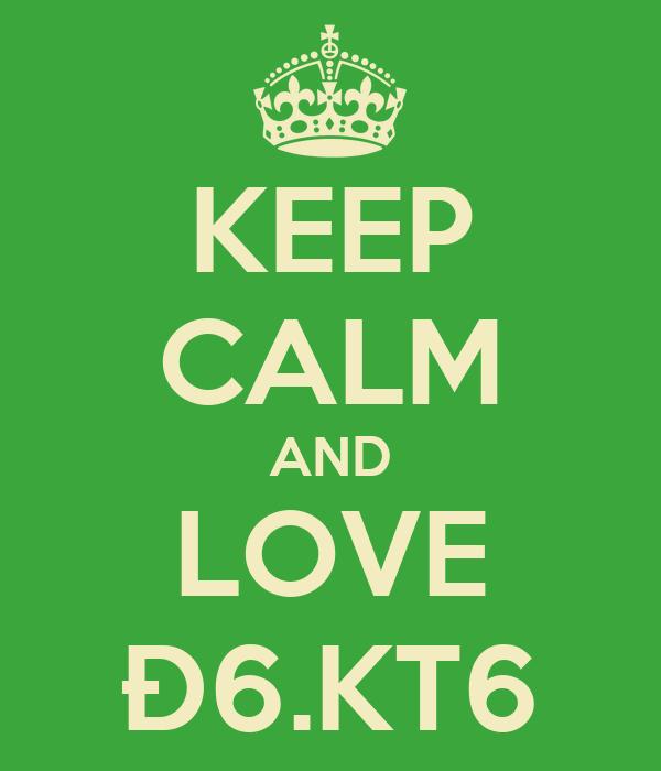KEEP CALM AND LOVE Đ6.KT6