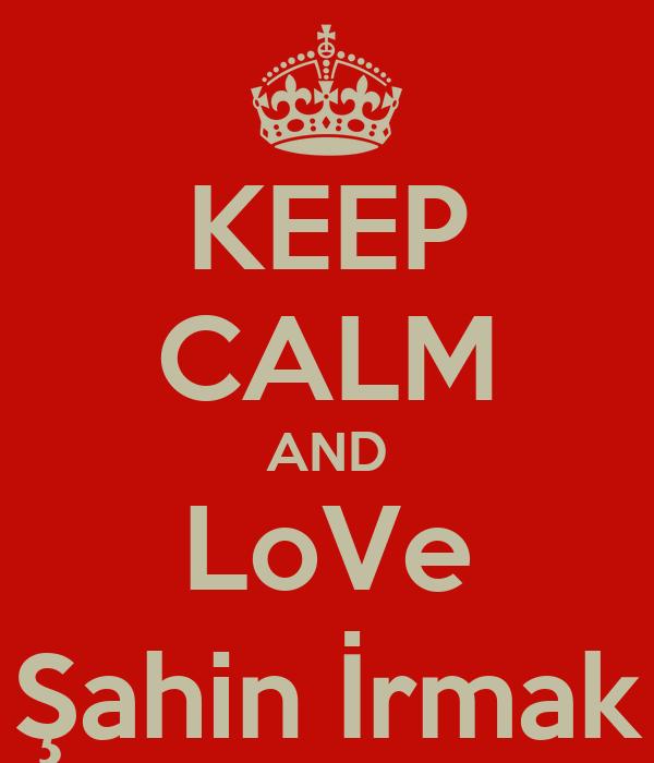 KEEP CALM AND LoVe Şahin İrmak