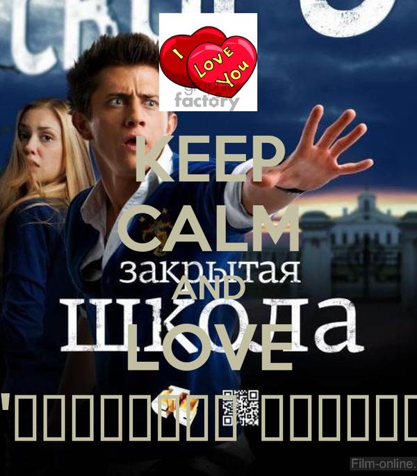 """KEEP CALM AND LOVE """"закрытая школаЭ"""