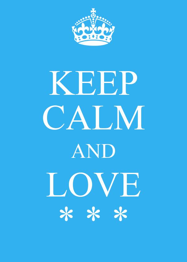 KEEP CALM AND LOVE * * *