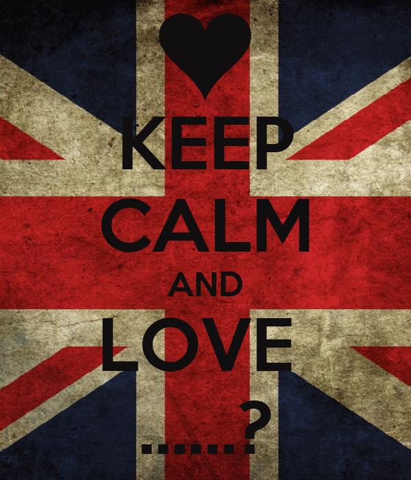 KEEP CALM AND LOVE  ......?