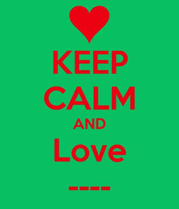 KEEP CALM AND Love ----