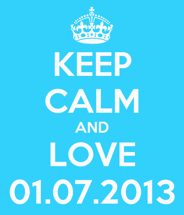 KEEP CALM AND LOVE 01.07.2013