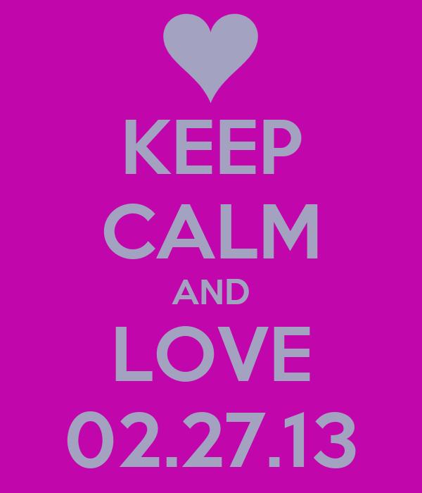 KEEP CALM AND LOVE 02.27.13