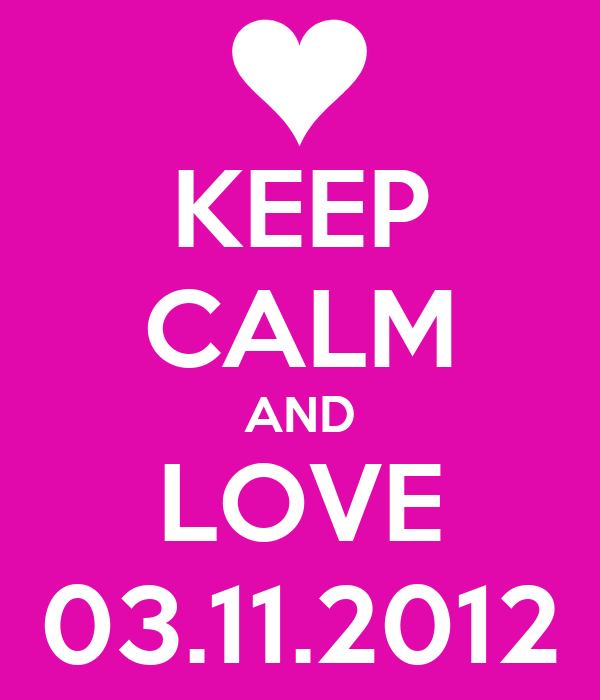KEEP CALM AND LOVE 03.11.2012