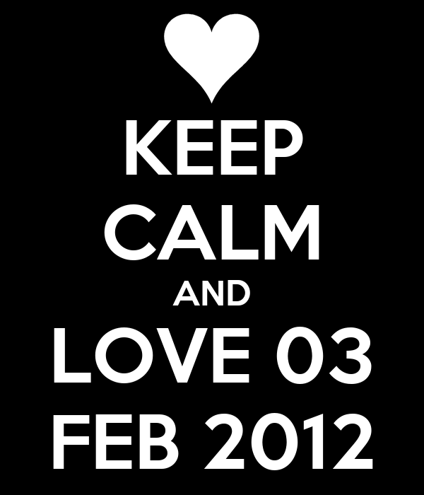 KEEP CALM AND LOVE 03 FEB 2012