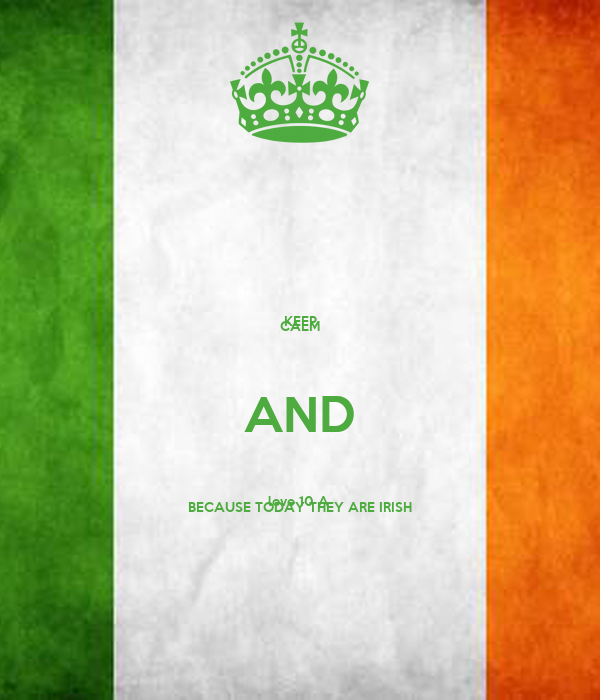 KEEP CALM AND love 10 A  BECAUSE TODAY THEY ARE IRISH