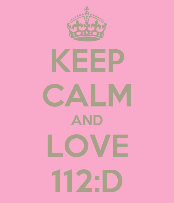 KEEP CALM AND LOVE 112:D