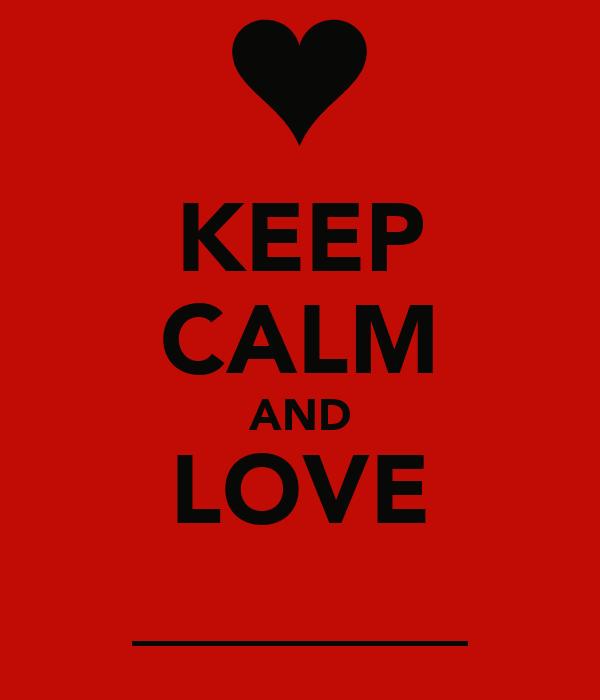 KEEP CALM AND LOVE _______