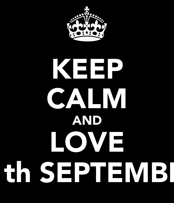 KEEP CALM AND LOVE 11th SEPTEMBER