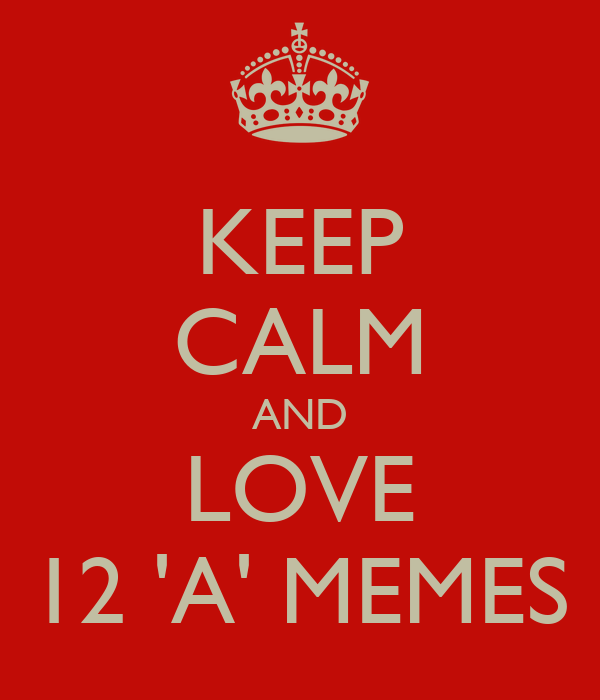 KEEP CALM AND LOVE 12 'A' MEMES