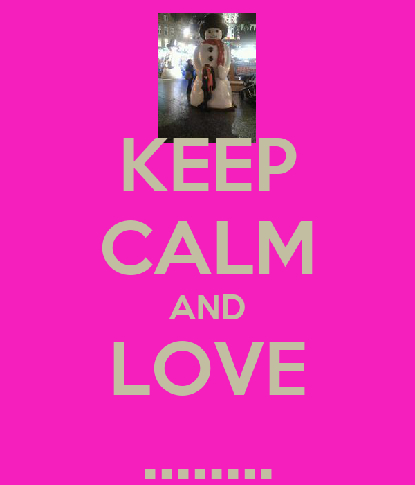 KEEP CALM AND LOVE ........