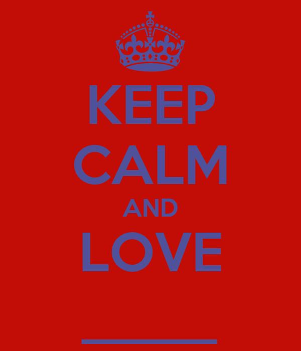 KEEP CALM AND LOVE _____