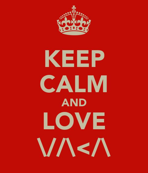 KEEP CALM AND LOVE \//\</\
