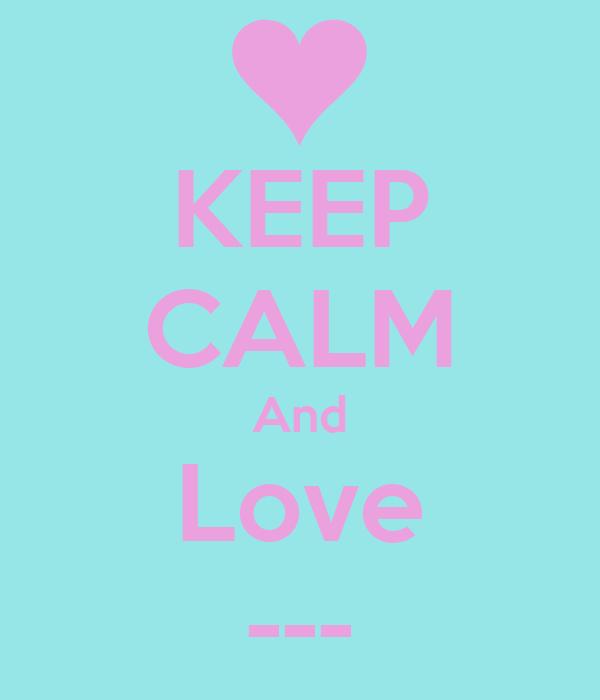 KEEP CALM And Love ---