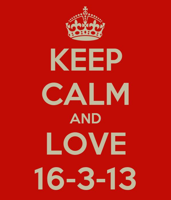 KEEP CALM AND LOVE 16-3-13