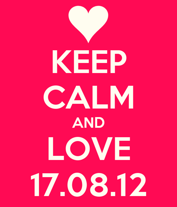 KEEP CALM AND LOVE 17.08.12