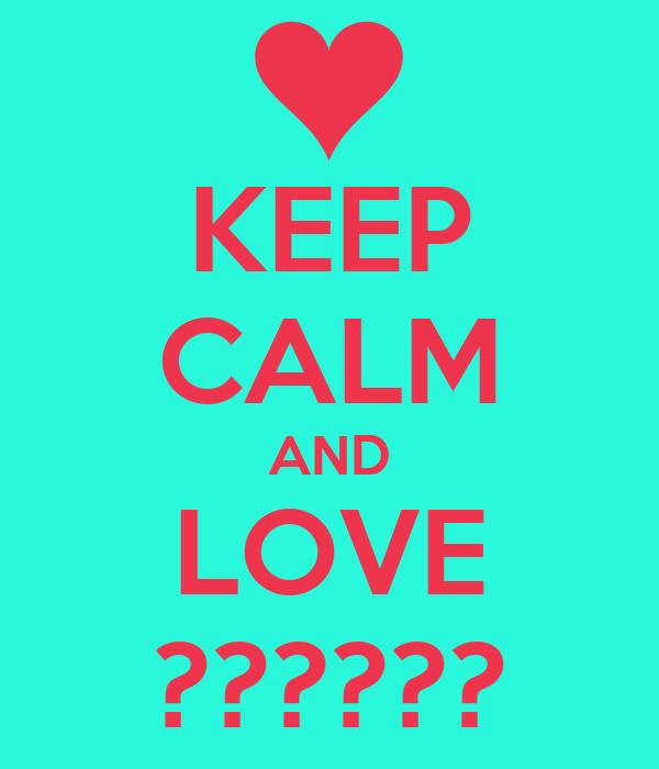 KEEP CALM AND LOVE ??????