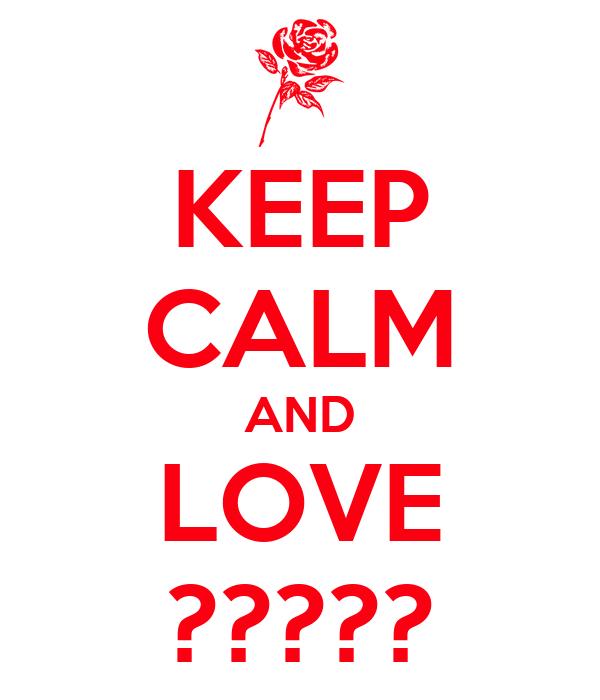 KEEP CALM AND LOVE ?????