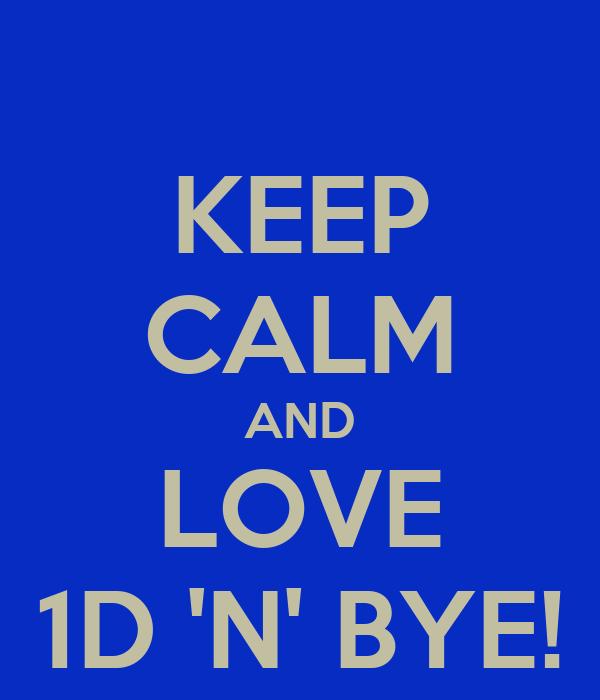KEEP CALM AND LOVE 1D 'N' BYE!