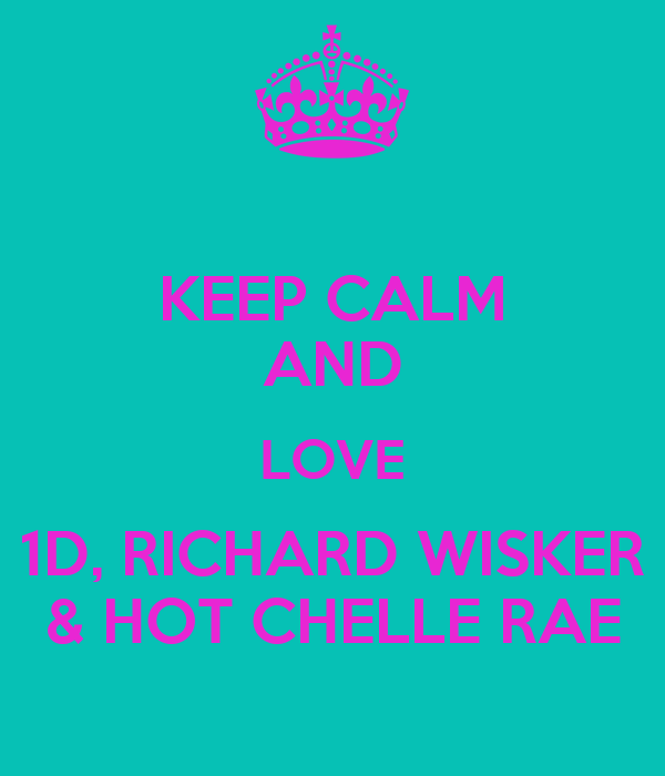 KEEP CALM AND LOVE 1D, RICHARD WISKER & HOT CHELLE RAE