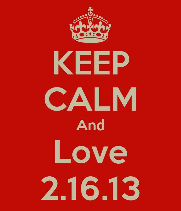 KEEP CALM And Love 2.16.13
