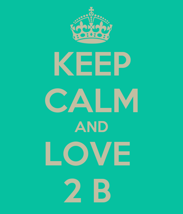 KEEP CALM AND LOVE  2 B