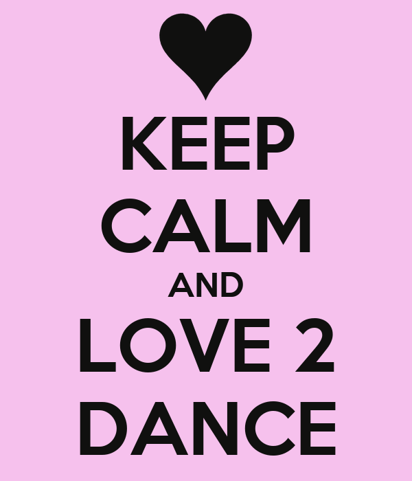 KEEP CALM AND LOVE 2 DANCE