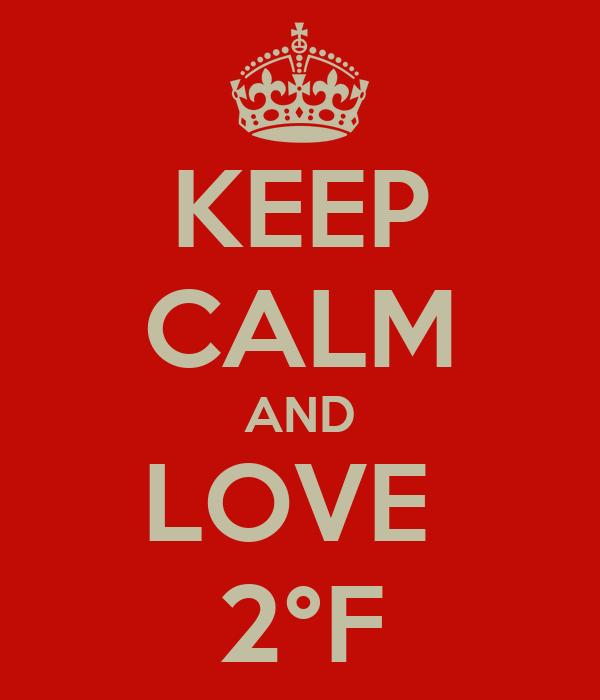KEEP CALM AND LOVE  2°F