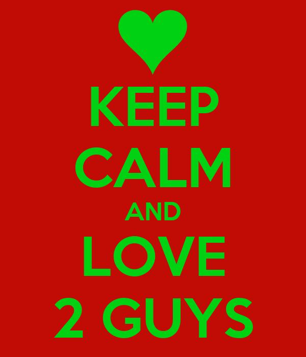 KEEP CALM AND LOVE 2 GUYS