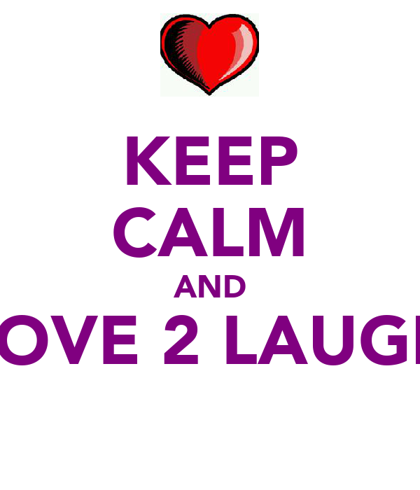 KEEP CALM AND LOVE 2 LAUGH