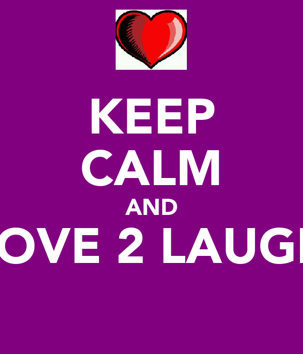KEEP CALM AND LOVE 2 LAUGH