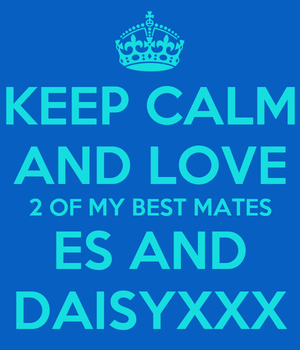 KEEP CALM AND LOVE 2 OF MY BEST MATES ES AND DAISYXXX
