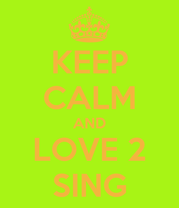 KEEP CALM AND LOVE 2 SING