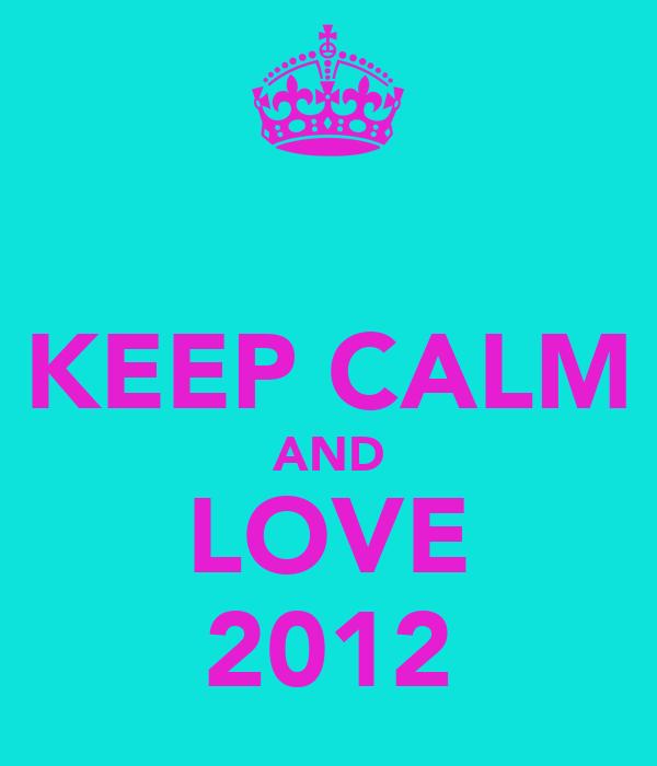 KEEP CALM AND LOVE ❤2012❤