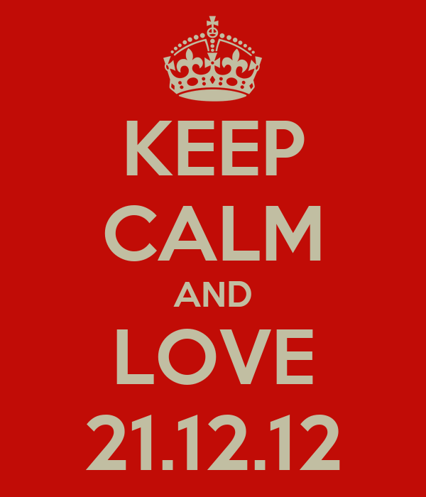 KEEP CALM AND LOVE 21.12.12