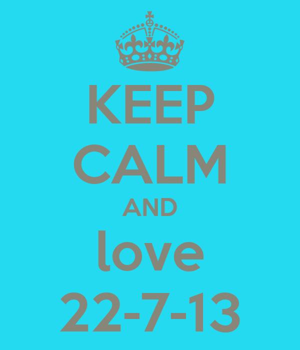 KEEP CALM AND love 22-7-13