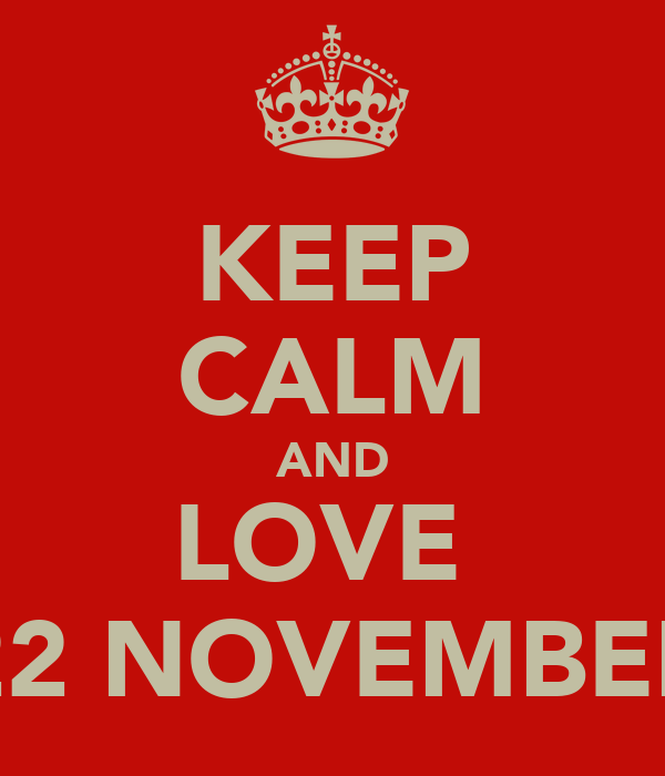 KEEP CALM AND LOVE  22 NOVEMBER