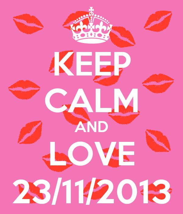 KEEP CALM AND LOVE 23/11/2013