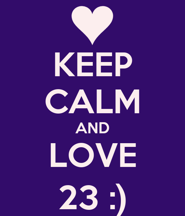 KEEP CALM AND LOVE 23 :)