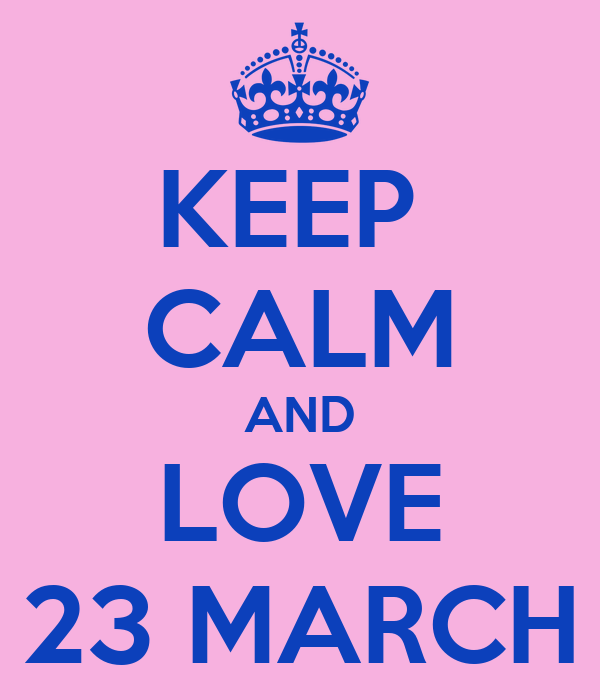 KEEP  CALM AND LOVE 23 MARCH