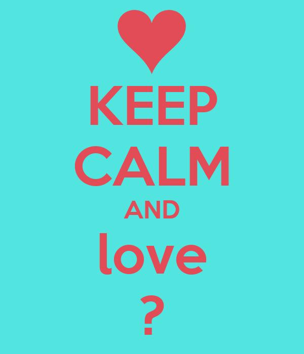 KEEP CALM AND love ?